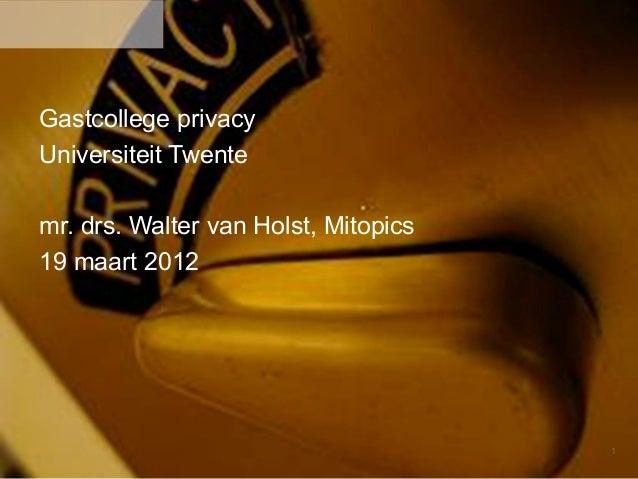 1Gastcollege privacyUniversiteit Twentemr. drs. Walter van Holst, Mitopics19 maart 2012