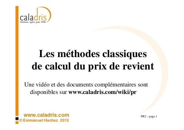 www.caladris.com © Emmanuel Hachez 2013 Les méthodes classiques de calcul du prix de revient PR2 – page 1 Une vidéo et des...