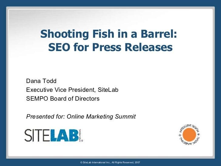 Shooting Fish in a Barrel:  SEO for Press Releases Dana Todd Executive Vice President, SiteLab SEMPO Board of Directors Pr...