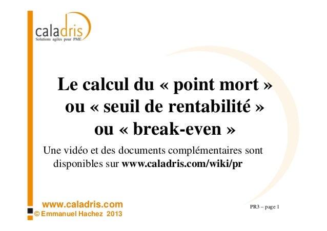 www.caladris.com © Emmanuel Hachez 2013 Le calcul du « point mort » ou « seuil de rentabilité » ou « break-even » PR3 – pa...