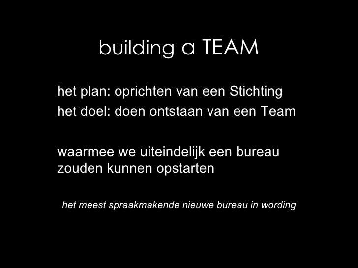 building  a TEAM het plan: oprichten van een Stichting het doel: doen ontstaan van een Team waarmee we uiteindelijk een bu...