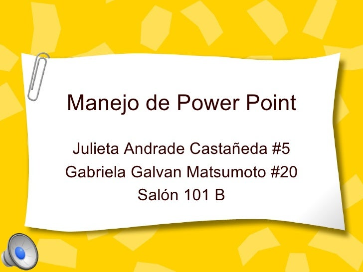 Manejo de Power Point Julieta Andrade Castañeda #5 Gabriela Galvan Matsumoto #20 Sal ón 101 B