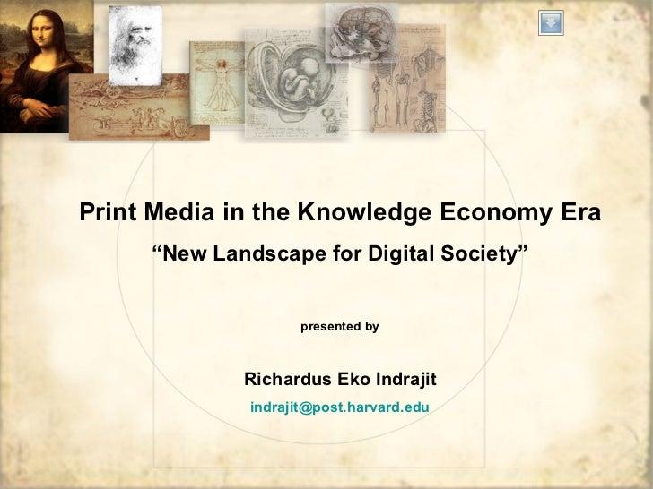 "Print Media in the Knowledge Economy Era "" New Landscape for Digital Society"" presented by Richardus Eko Indrajit indrajit..."