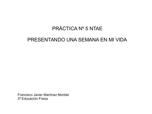 PRÁCTICA Nº 5 NTAE PRESENTANDO UNA SEMANA EN MI VIDA Francisco Javier Martínez Montiel 3º Educación Física