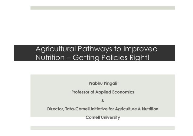 Agricultural Pathways to Improved Nutrition – Getting Policies Right! Prabhu Pingali Professor of Applied Economics & Dire...