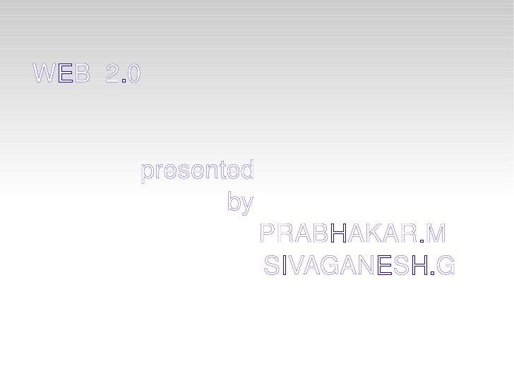 WEB  2.0 presented  by   PRABHAKAR.M SIVAGANESH.G