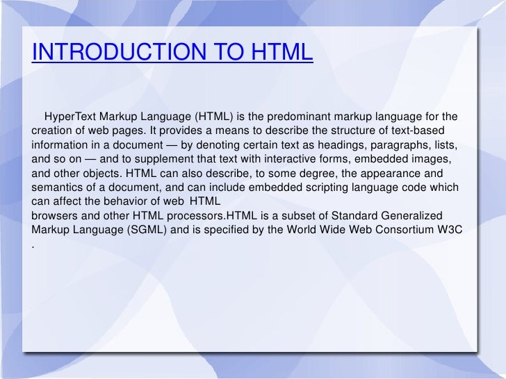 INTRODUCTION TO HTML HyperText Markup Language (HTML) is the predominant markup language for the creation of web pages. It...