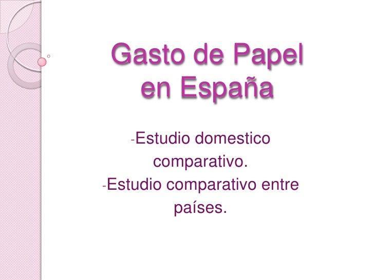 Gasto de Papelen España<br /><ul><li>Estudio domestico </li></ul>comparativo.<br /><ul><li>Estudio comparativo entre </li>...