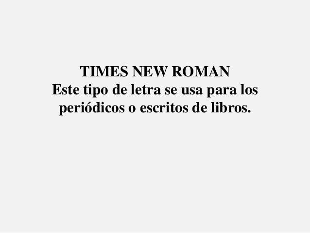 TIMES NEW ROMANEste tipo de letra se usa para los periódicos o escritos de libros.