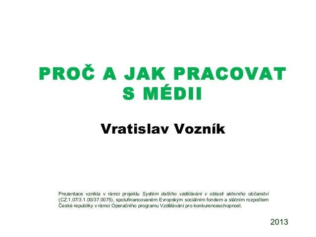 PROČ A JAK PRACOVAT S MÉDII Vratislav Vozník Prezentace vznikla v rámci projektu Systém dalšího vzdělávání v oblasti aktiv...