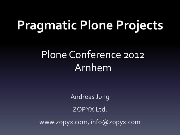 Pragmatic Plone Projects   Plone Conference 2012          Arnhem           Andreas Jung            ZOPYX Ltd.   www.zopyx....