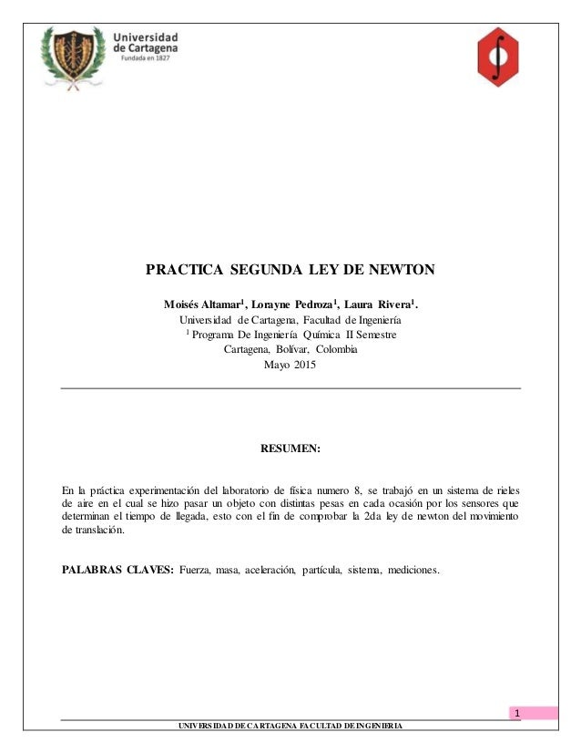 1 UNIVERSIDAD DECARTAGENA FACULTAD DEINGENIERIA PRACTICA SEGUNDA LEY DE NEWTON Moisés Altamar1, Lorayne Pedroza1, Laura Ri...