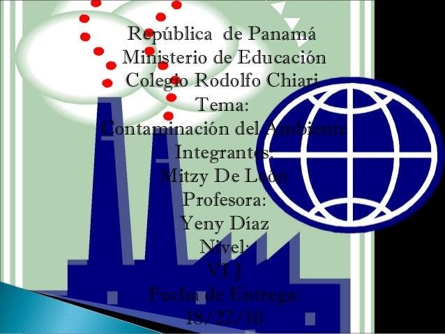 República de Panamá Ministerio de Educación Colegio Rodolfo Chiari Tema: Contaminación del Ambiente Integrantes: Mitzy De ...