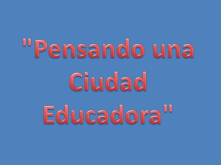 """""""Pensando una<br />Ciudad<br />Educadora""""<br />"""