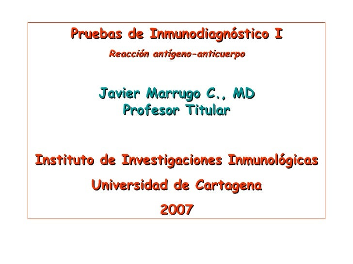 Pruebas de Inmunodiagnóstico I Reacción antígeno-anticuerpo Javier Marrugo C., MD Profesor Titular Instituto de Investigac...