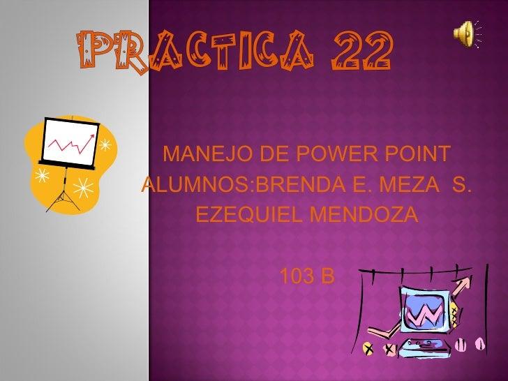 MANEJO DE POWER POINT ALUMNOS:BRENDA E. MEZA  S. EZEQUIEL MENDOZA 103 B