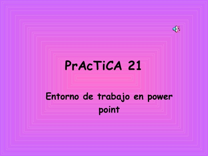 PrAcTiCA 21 <ul><ul><li>Entorno de trabajo en power point </li></ul></ul>