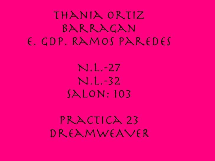 Thania Ortiz Barragan E. Gdp. Ramos Paredes N.L.-27 N.L.-32 Salon: 103 Practica 23 DreamweAVER
