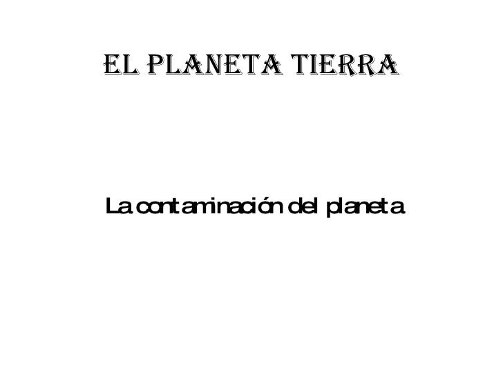 El planeta tierra La contaminación del planeta