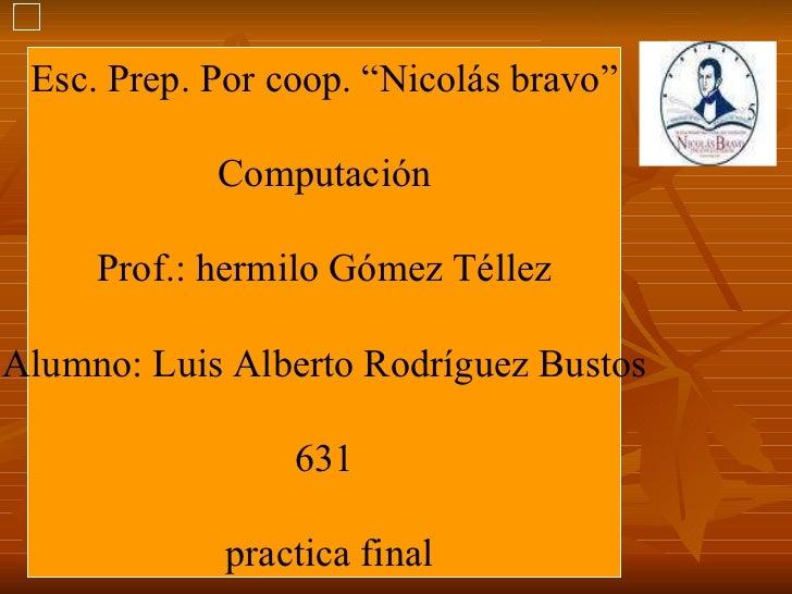 """Esc. Prep. Por coop. """"Nicolás bravo"""" Computación Prof.: hermilo Gómez Téllez Alumno: Luis Alberto Rodríguez Bustos 631 pra..."""