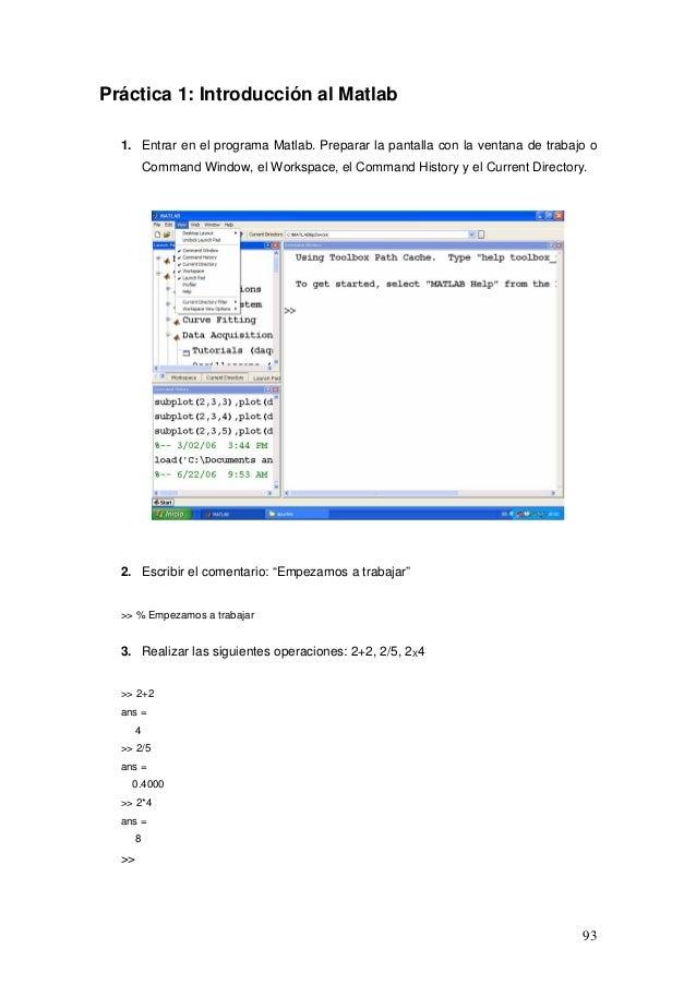 93 Práctica 1: Introducción al Matlab 1. Entrar en el programa Matlab. Preparar la pantalla con la ventana de trabajo o Co...