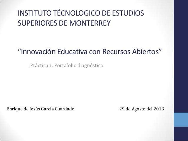 "INSTITUTO TÉCNOLOGICO DE ESTUDIOS SUPERIORES DE MONTERREY ""Innovación Educativa con Recursos Abiertos"" Práctica 1. Portafo..."