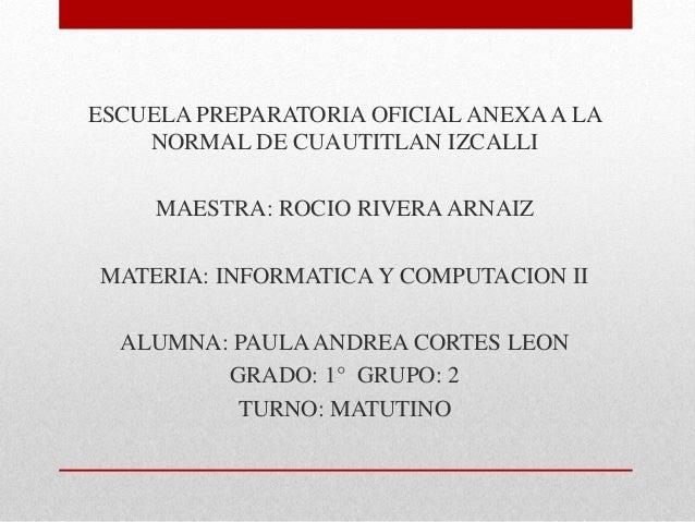 ESCUELA PREPARATORIA OFICIAL ANEXA A LA NORMAL DE CUAUTITLAN IZCALLI MAESTRA: ROCIO RIVERAARNAIZ MATERIA: INFORMATICA Y CO...