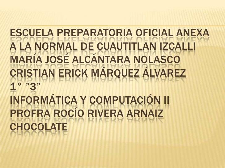 ESCUELA PREPARATORIA OFICIAL ANEXAA LA NORMAL DE CUAUTITLAN IZCALLIMARÍA JOSÉ ALCÁNTARA NOLASCOCRISTIAN ERICK MÁRQUEZ ÁLVA...