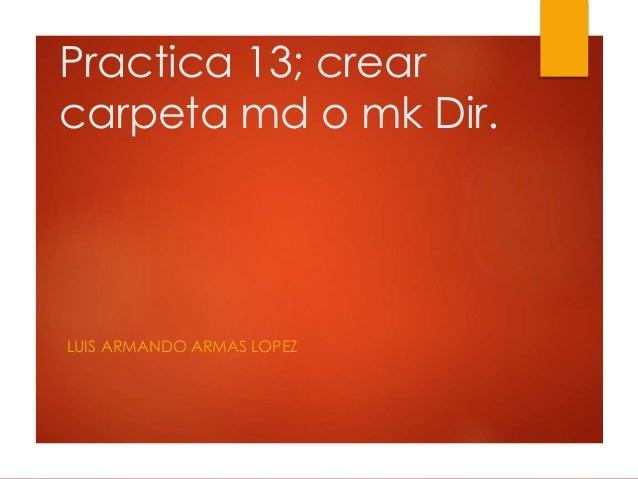 Practica 13; crear carpeta md o mk Dir. LUIS ARMANDO ARMAS LOPEZ