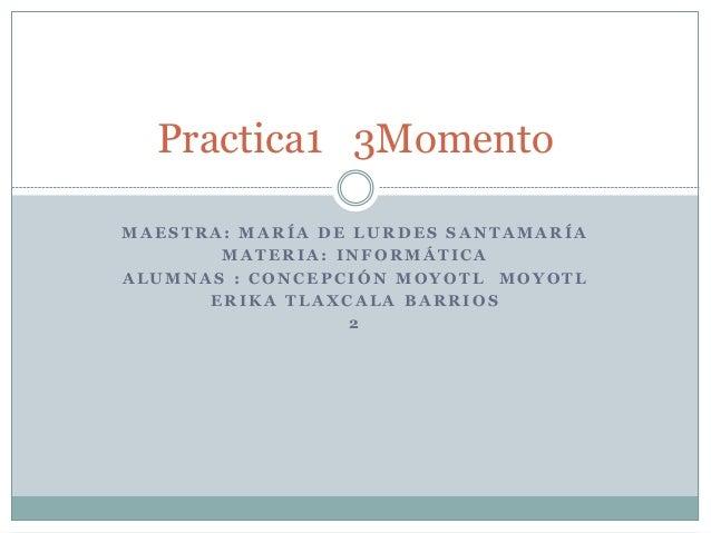 Practica1 3Momento  MAESTRA: MARÍA DE LURDES SANTAMARÍA  MATERIA: INFORMÁTICA  ALUMNAS : CONCEPCIÓN MOYOTL MOYOTL  ERIKA T...
