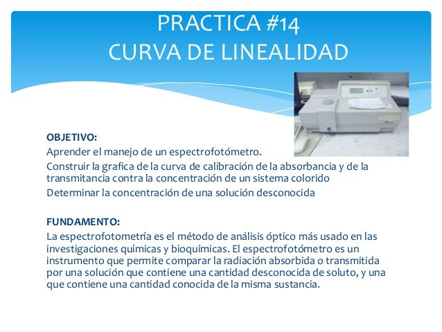 PRACTICA #14 CURVA DE LINEALIDAD  OBJETIVO: Aprender el manejo de un espectrofotómetro. Construir la grafica de la curva d...