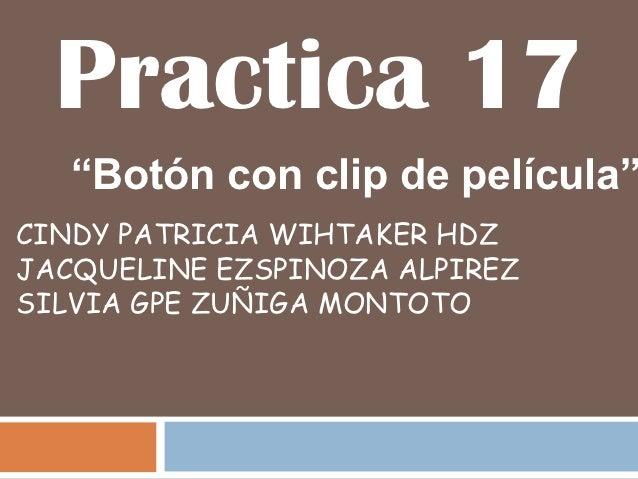 """Practica 17   """"Botón con clip de película""""CINDY PATRICIA WIHTAKER HDZJACQUELINE EZSPINOZA ALPIREZSILVIA GPE ZUÑIGA MONTOTO"""