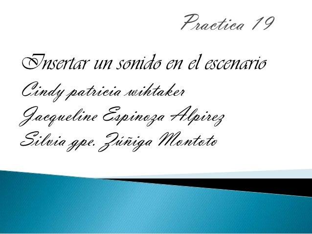 Practica 19Insertar un sonido en el escenarioCindy patricia wihtakerJacqueline Espinoza AlpirezSilvia gpe. Zúñiga Montoto