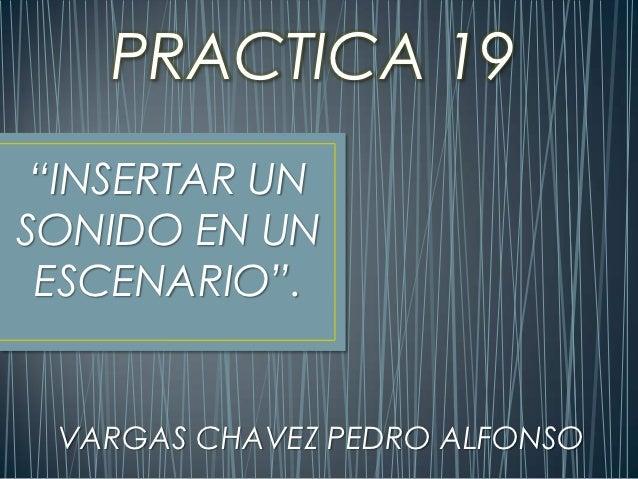 """PRACTICA 19 """"INSERTAR UNSONIDO EN UN ESCENARIO"""". VARGAS CHAVEZ PEDRO ALFONSO"""