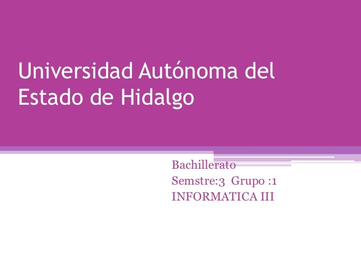 Universidad Autónoma delEstado de Hidalgo              Bachillerato              Semstre:3 Grupo :1              INFORMATI...