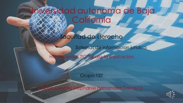 Universidad autonoma de Baja California facultad de derecho Herramientas TIC'S para la educacion Grupo:127 Autor: Cynthia ...