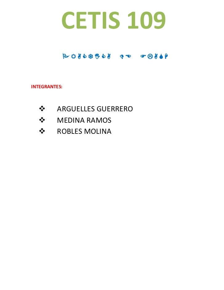 CETIS 109         INTEGRANTES:        ARGUELLES GUERRERO        MEDINA RAMOS        ROBLES MOLINA