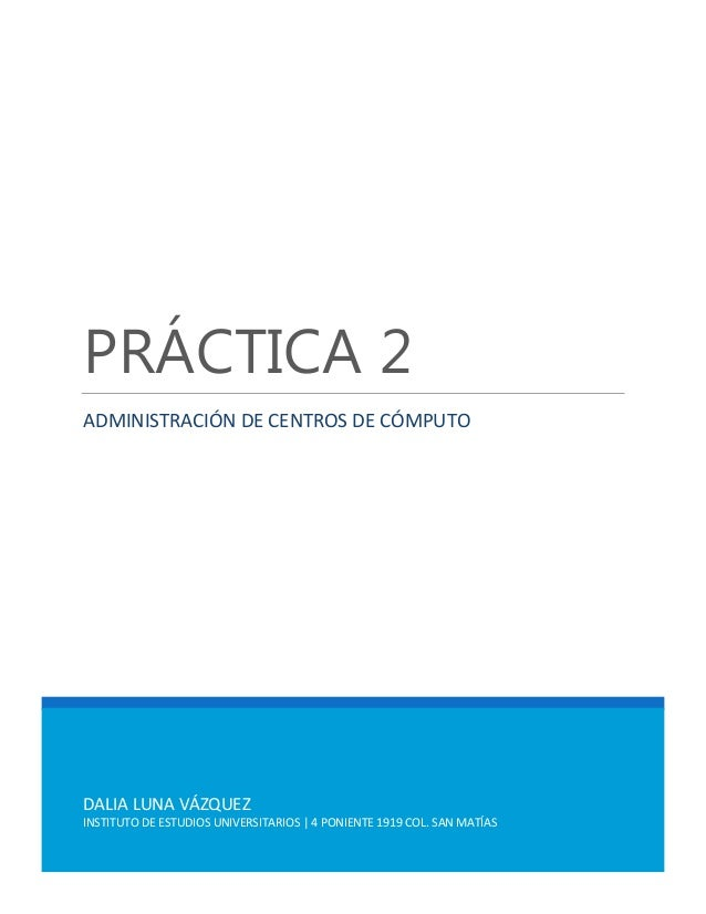 PRÁCTICA 2 ADMINISTRACIÓN DE CENTROS DE CÓMPUTO  DALIA LUNA VÁZQUEZ INSTITUTO DE ESTUDIOS UNIVERSITARIOS | 4 PONIENTE 1919...