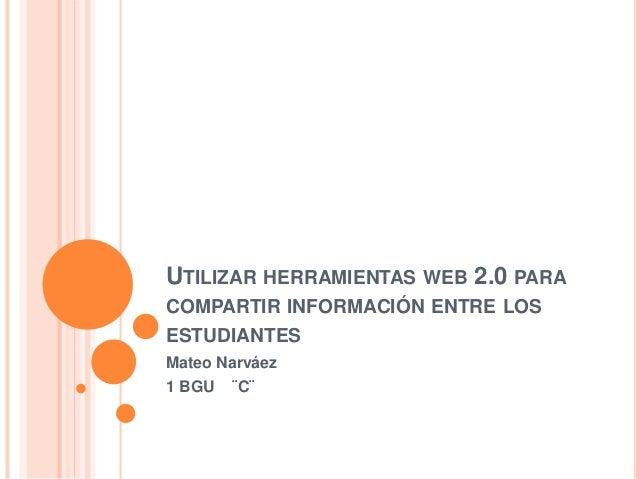 UTILIZAR HERRAMIENTAS WEB 2.0 PARA COMPARTIR INFORMACIÓN ENTRE LOS ESTUDIANTES Mateo Narváez 1 BGU ¨C¨