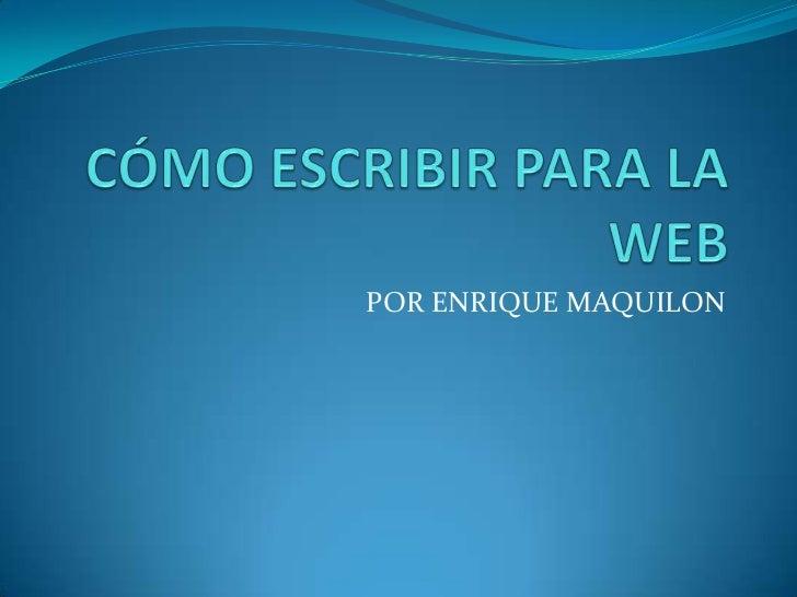 POR ENRIQUE MAQUILON <br />CÓMO ESCRIBIR PARA LA WEB<br />