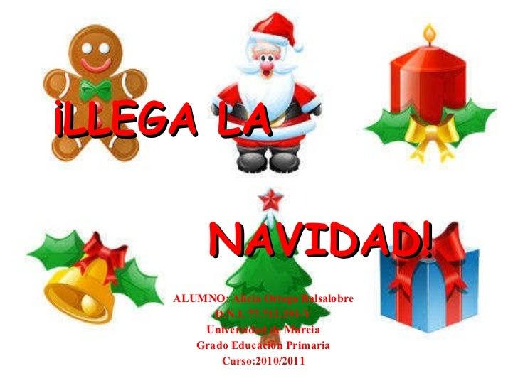 ¡LLEGA LA  NAVIDAD! ALUMNO: Alicia Ortega Balsalobre D.N.I. 77.712.291-Y Universidad de Murcia Grado Educación Primaria Cu...