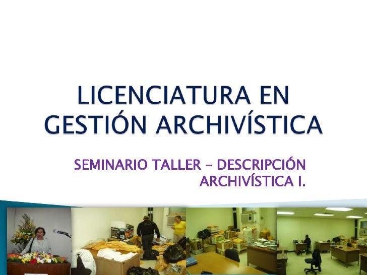 LICENCIATURA EN GESTIÓN ARCHIVÍSTICA <br />SEMINARIO TALLER – DESCRIPCIÓN ARCHIVÍSTICA I.<br />