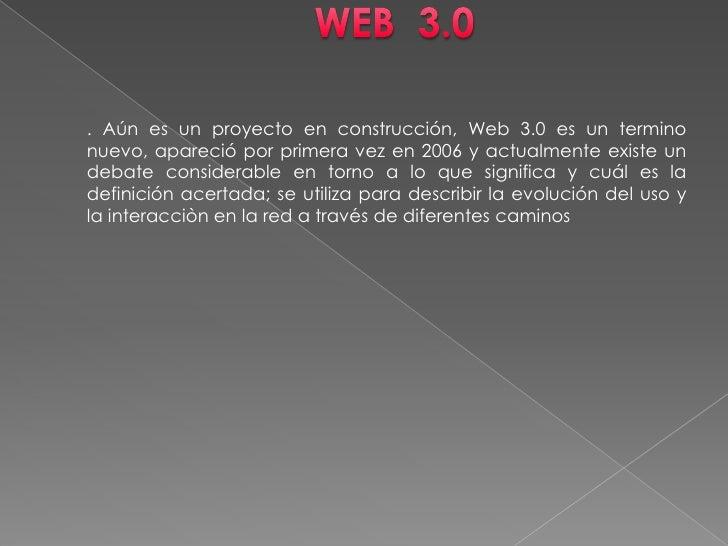 WEB  3.0<br />. Aún es un proyecto en construcción, Web 3.0 es un termino nuevo, apareció por primera vez en 2006 y actual...