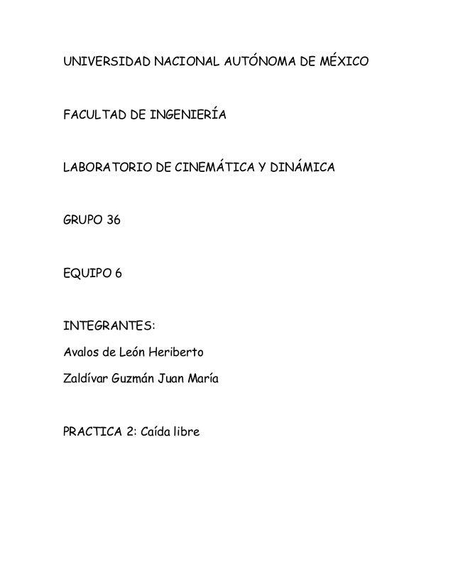 UNIVERSIDAD NACIONAL AUTÓNOMA DE MÉXICO FACULTAD DE INGENIERÍA LABORATORIO DE CINEMÁTICA Y DINÁMICA GRUPO 36 EQUIPO 6 INTE...