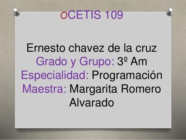 OCETIS 109 Ernesto chavez de la cruz Grado y Grupo: 3º Am Especialidad: Programación Maestra: Margarita Romero Alvarado