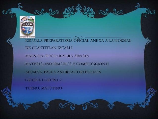 ESCUELA PREPARATORIA OFICIAL ANEXA A LA NORMAL DE CUAUTITLAN IZCALLI MAESTRA: ROCIO RIVERA ARNAIZ MATERIA: INFORMATICA Y C...