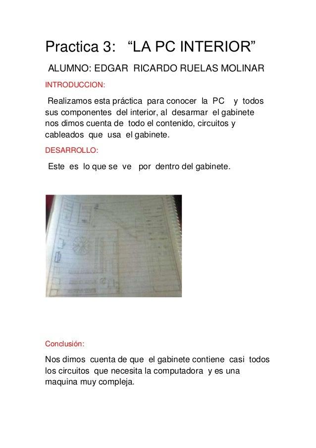 """Practica 3: """"LA PC INTERIOR""""ALUMNO: EDGAR RICARDO RUELAS MOLINARINTRODUCCION: Realizamos esta práctica para conocer la PC ..."""