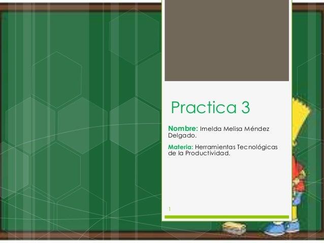 Practica 3 Nombre: Imelda Melisa Méndez Delgado.  Materia: Herramientas Tecnológicas de la Productividad.  1
