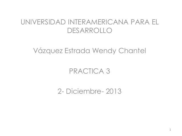 UNIVERSIDAD INTERAMERICANA PARA EL DESARROLLO Vázquez Estrada Wendy Chantel PRACTICA 3 2- Diciembre- 2013  1