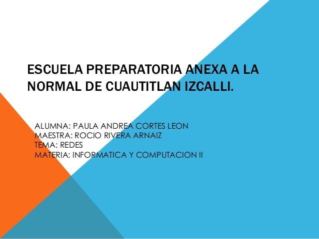 ESCUELA PREPARATORIA ANEXA A LA NORMAL DE CUAUTITLAN IZCALLI. ALUMNA: PAULA ANDREA CORTES LEON MAESTRA: ROCIO RIVERA ARNAI...